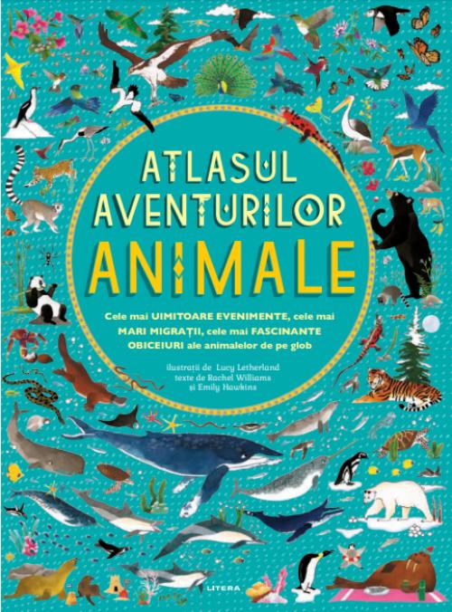 Atlasul aventurilor. Animale - Rachel Williams, Emily Hawkins, Lucy Letherland