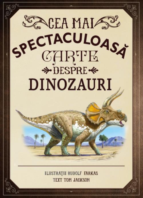Cea mai spectaculoasă carte despre dinozauri - Tom Jackson, Rudolf Farkas