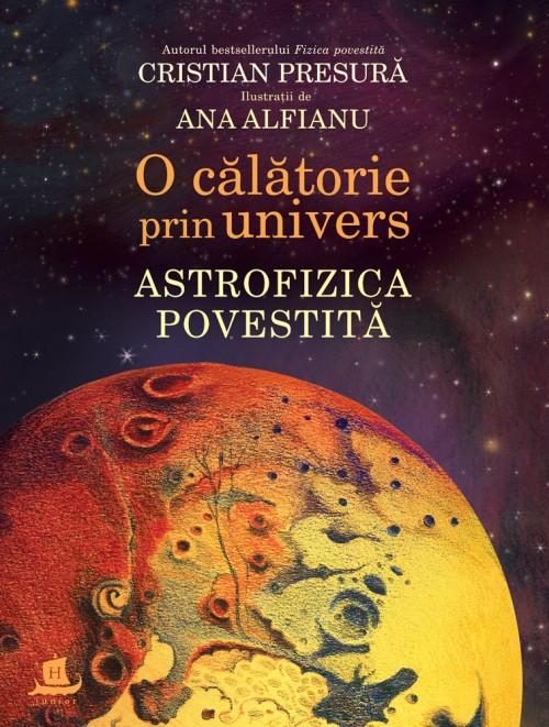 O călătorie prin univers. Astrofizica povestită - Cristian Presură, Ana Alfianu