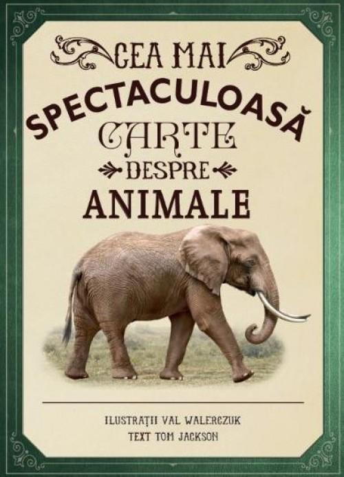 Cea mai spectaculoasă carte despre animale - Tom Jackson,  Val Walerczuk